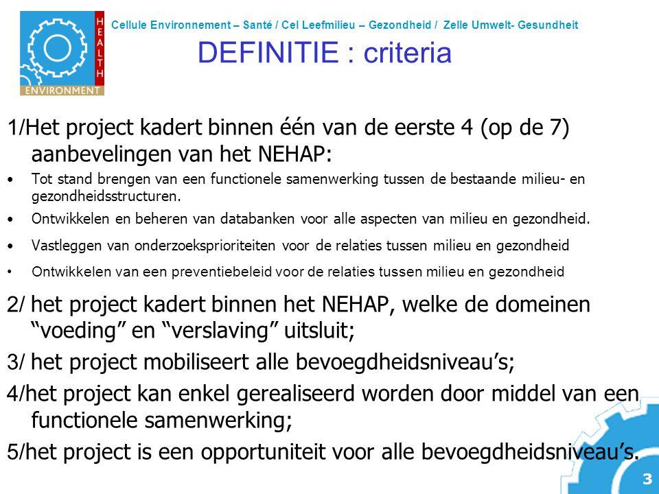 Cellule Environnement – Santé / Cel Leefmilieu – Gezondheid / Zelle Umwelt- Gesundheit 3 DEFINITIE : criteria 1/ Het project kadert binnen één van de eerste 4 (op de 7) aanbevelingen van het NEHAP: Tot stand brengen van een functionele samenwerking tussen de bestaande milieu- en gezondheidsstructuren.