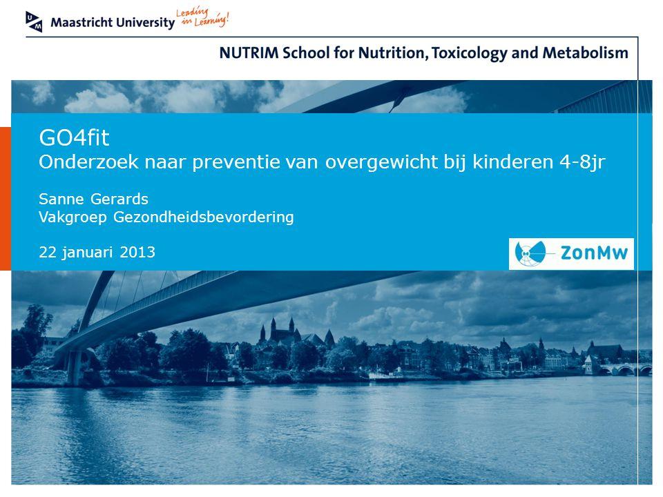 Department GO4fit Onderzoek naar preventie van overgewicht bij kinderen 4-8jr Sanne Gerards Vakgroep Gezondheidsbevordering 22 januari 2013