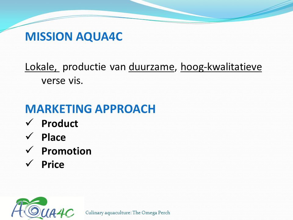 Culinary aquaculture: The Omega Perch MISSION AQUA4C Lokale, productie van duurzame, hoog-kwalitatieve verse vis. MARKETING APPROACH Product Place Pro