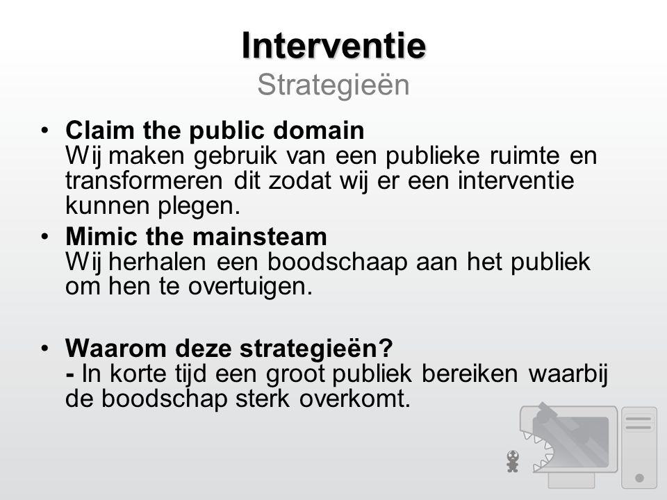 Interventie Interventie Strategieën Claim the public domain Wij maken gebruik van een publieke ruimte en transformeren dit zodat wij er een interventie kunnen plegen.