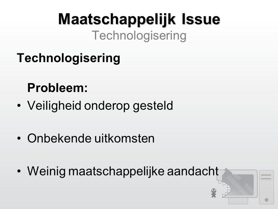 Maatschappelijk Issue Maatschappelijk Issue Technologisering Technologisering Probleem: Veiligheid onderop gesteld Onbekende uitkomsten Weinig maatschappelijke aandacht