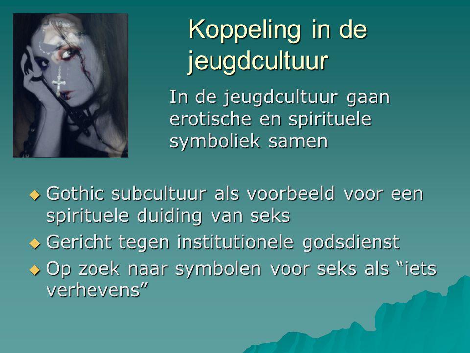 Koppeling in de jeugdcultuur In de jeugdcultuur gaan erotische en spirituele symboliek samen  Gothic subcultuur als voorbeeld voor een spirituele duiding van seks  Gericht tegen institutionele godsdienst  Op zoek naar symbolen voor seks als iets verhevens