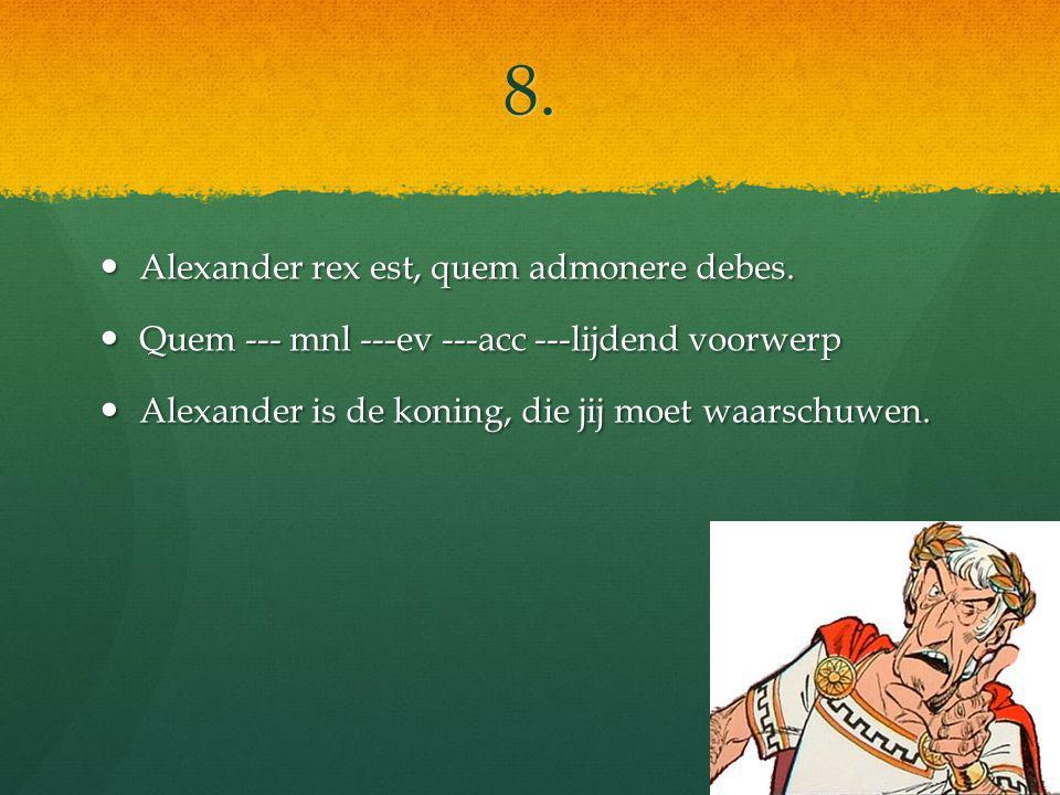 8. Alexander rex est, quem admonere debes. Alexander rex est, quem admonere debes.