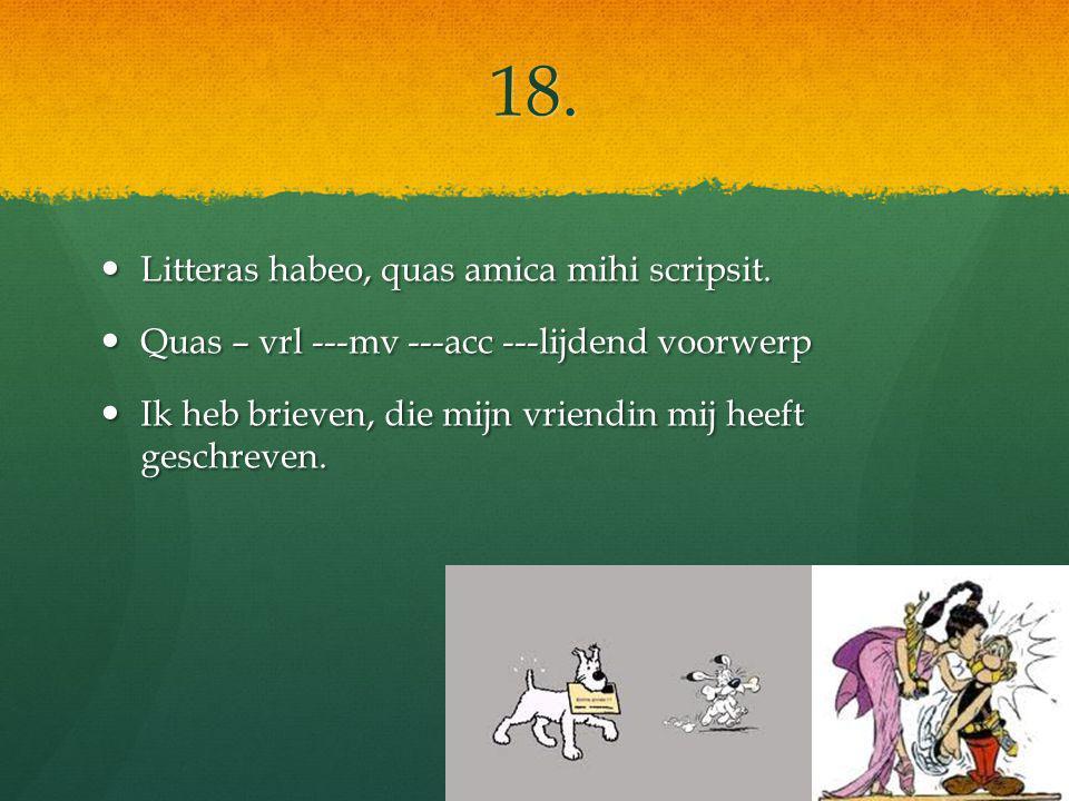 18. Litteras habeo, quas amica mihi scripsit. Litteras habeo, quas amica mihi scripsit.