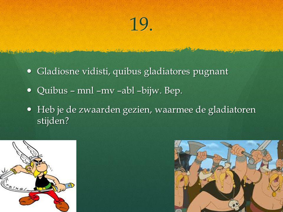 19. Gladiosne vidisti, quibus gladiatores pugnant Gladiosne vidisti, quibus gladiatores pugnant Quibus – mnl –mv –abl –bijw. Bep. Quibus – mnl –mv –ab