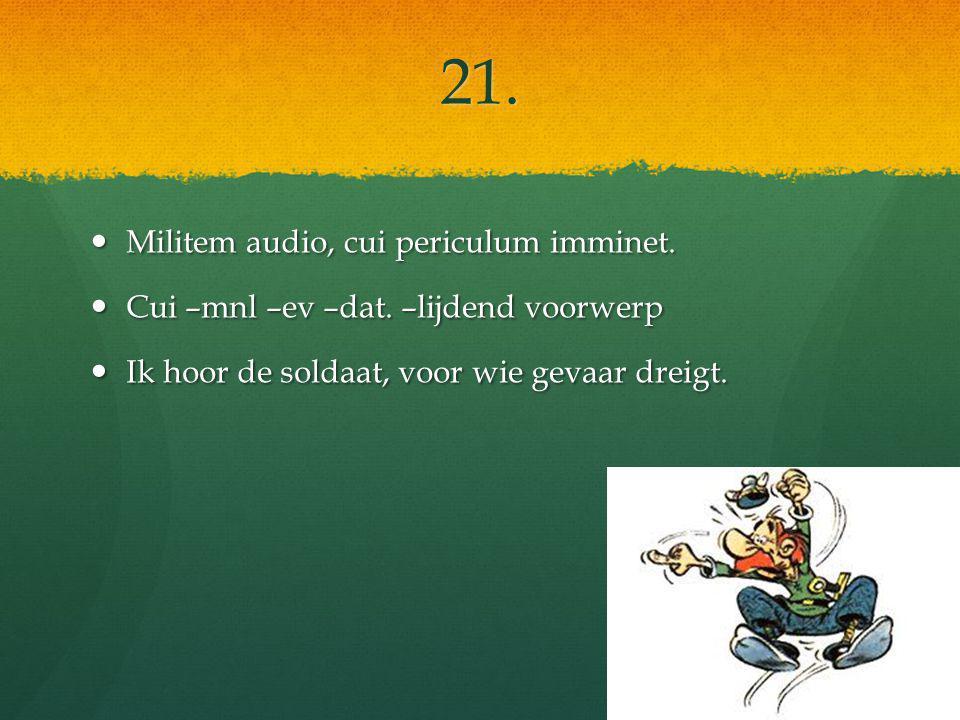 21. Militem audio, cui periculum imminet. Militem audio, cui periculum imminet.