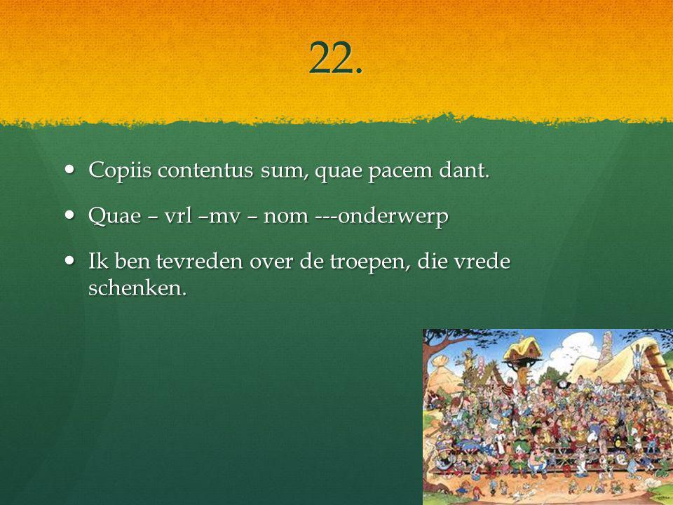22. Copiis contentus sum, quae pacem dant. Copiis contentus sum, quae pacem dant.