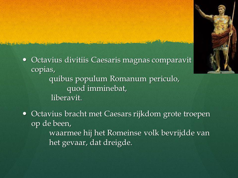 Octavius divitiis Caesaris magnas comparavit copias, quibus populum Romanum periculo, quod imminebat, liberavit.