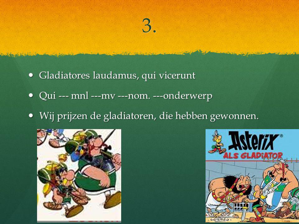 3. Gladiatores laudamus, qui vicerunt Gladiatores laudamus, qui vicerunt Qui --- mnl ---mv ---nom.