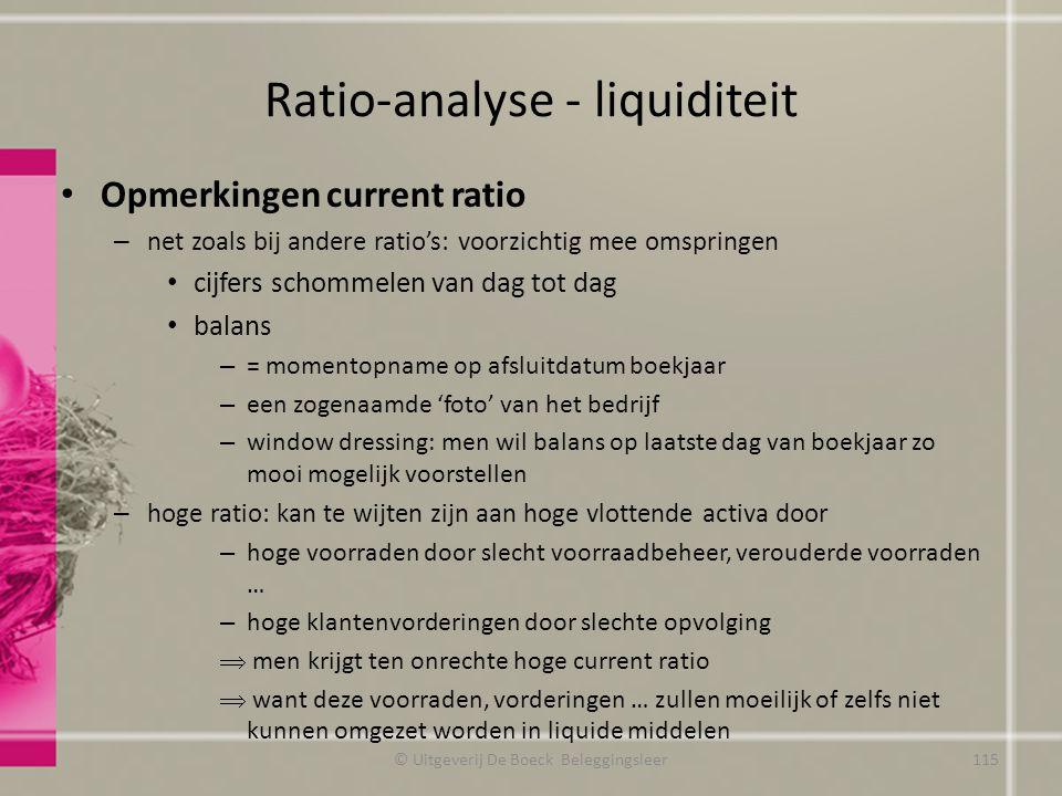 Ratio-analyse - liquiditeit Opmerkingen current ratio – net zoals bij andere ratio's: voorzichtig mee omspringen cijfers schommelen van dag tot dag ba