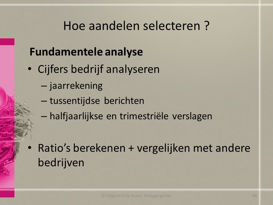 Hoe aandelen selecteren ? Fundamentele analyse Cijfers bedrijf analyseren – jaarrekening – tussentijdse berichten – halfjaarlijkse en trimestriële ver