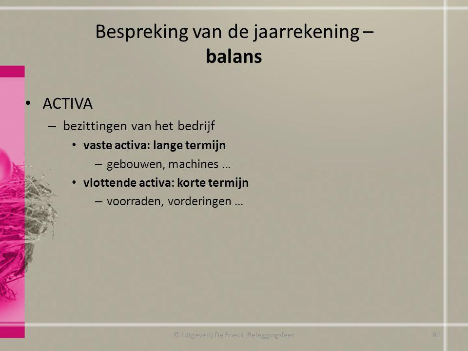 Bespreking van de jaarrekening – balans ACTIVA – bezittingen van het bedrijf vaste activa: lange termijn – gebouwen, machines … vlottende activa: kort
