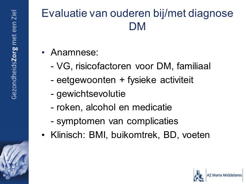 Evaluatie van ouderen bij/met diagnose DM Anamnese: - VG, risicofactoren voor DM, familiaal - eetgewoonten + fysieke activiteit - gewichtsevolutie - roken, alcohol en medicatie - symptomen van complicaties Klinisch: BMI, buikomtrek, BD, voeten