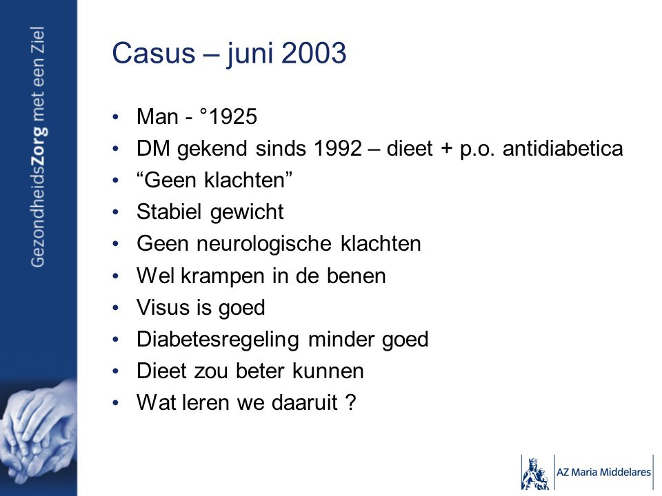 """Casus – juni 2003 Man - °1925 DM gekend sinds 1992 – dieet + p.o. antidiabetica """"Geen klachten"""" Stabiel gewicht Geen neurologische klachten Wel krampe"""