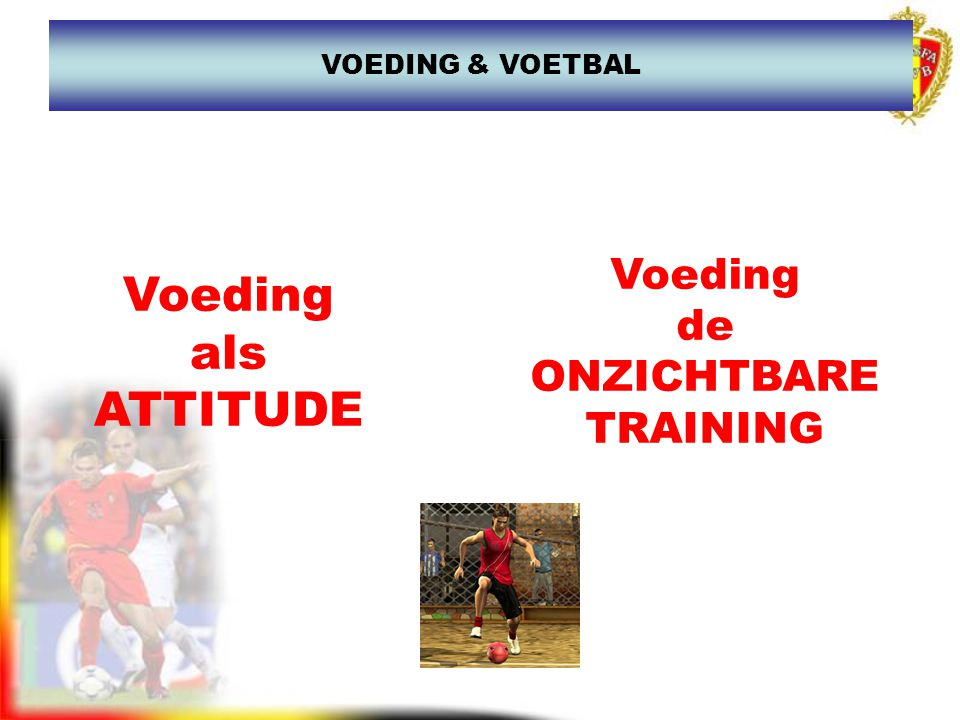 Voeding als ATTITUDE VOEDING & VOETBAL Voeding de ONZICHTBARE TRAINING
