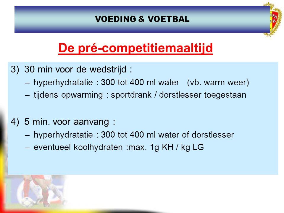 De pré-competitiemaaltijd 3) 30 min voor de wedstrijd : –hyperhydratatie : 300 tot 400 ml water (vb. warm weer) –tijdens opwarming : sportdrank / dors