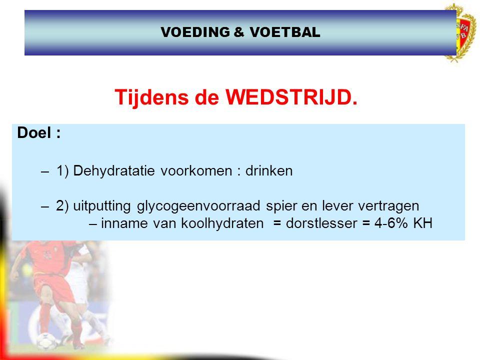 Tijdens de WEDSTRIJD. Doel : –1) Dehydratatie voorkomen : drinken –2) uitputting glycogeenvoorraad spier en lever vertragen –inname van koolhydraten =