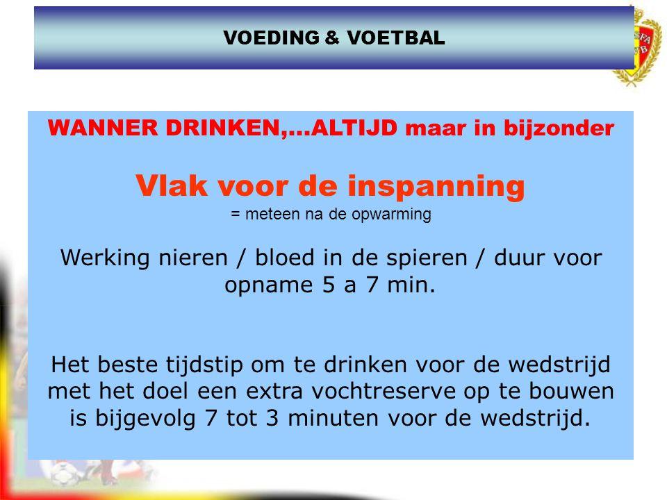 WANNER DRINKEN,...ALTIJD maar in bijzonder Vlak voor de inspanning = meteen na de opwarming Werking nieren / bloed in de spieren / duur voor opname 5
