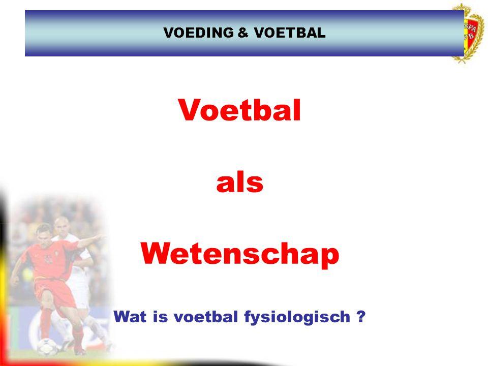 Voetbal als Wetenschap Wat is voetbal fysiologisch ? VOEDING & VOETBAL