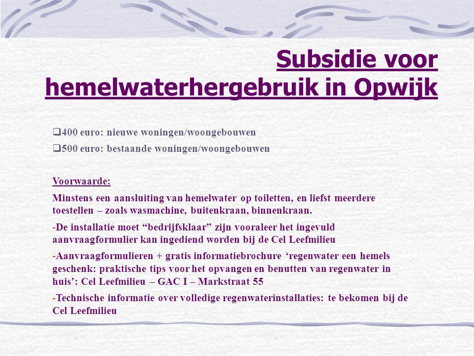 Subsidie voor hemelwaterhergebruik in Opwijk  400 euro: nieuwe woningen/woongebouwen  500 euro: bestaande woningen/woongebouwen Voorwaarde: Minstens een aansluiting van hemelwater op toiletten, en liefst meerdere toestellen – zoals wasmachine, buitenkraan, binnenkraan.