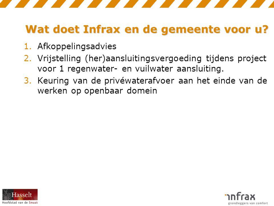 Wat doet Infrax en de gemeente voor u? 1.Afkoppelingsadvies 2.Vrijstelling (her)aansluitingsvergoeding tijdens project voor 1 regenwater- en vuilwater