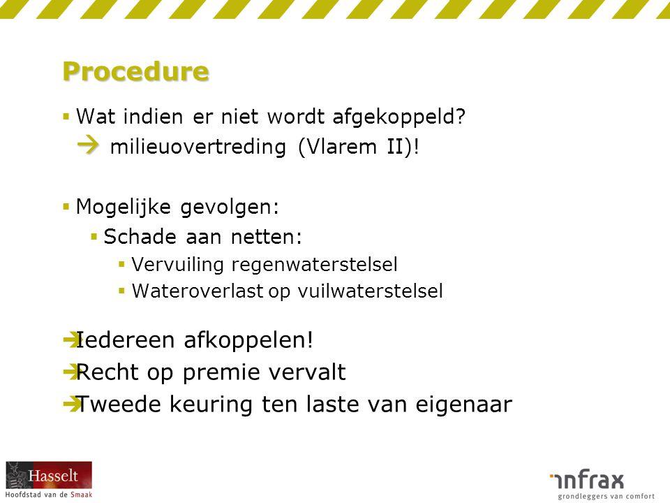 Procedure   Wat indien er niet wordt afgekoppeld?  milieuovertreding (Vlarem II)!  Mogelijke gevolgen:  Schade aan netten:  Vervuiling regenwate