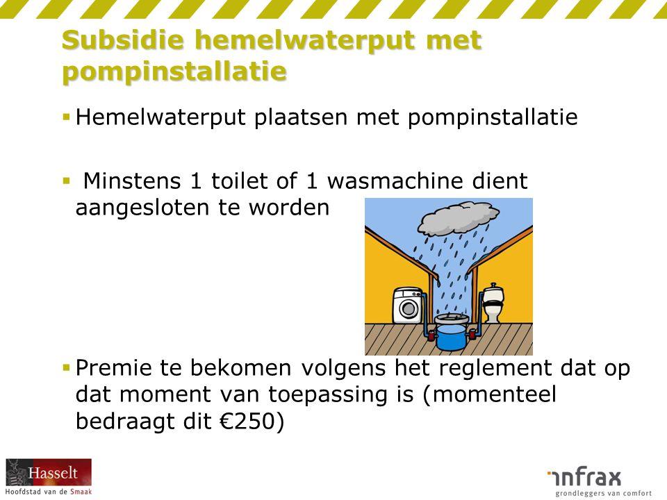 Subsidie hemelwaterput met pompinstallatie  Hemelwaterput plaatsen met pompinstallatie  Minstens 1 toilet of 1 wasmachine dient aangesloten te worde