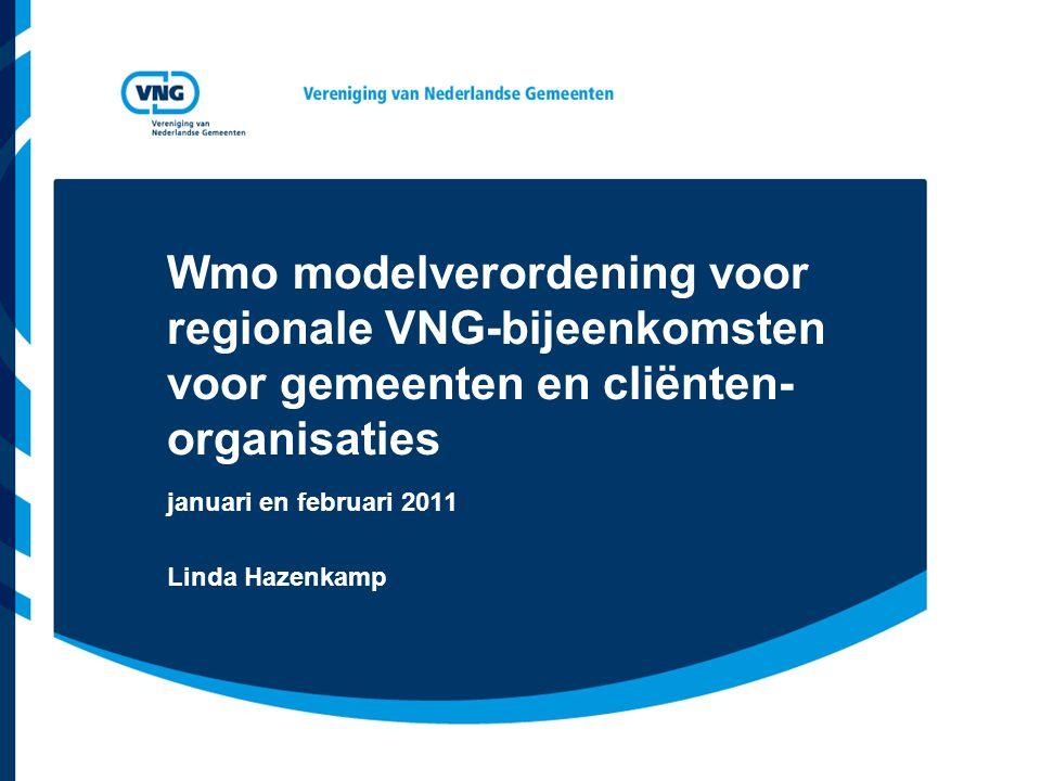 Wmo modelverordening voor regionale VNG-bijeenkomsten voor gemeenten en cliënten- organisaties januari en februari 2011 Linda Hazenkamp