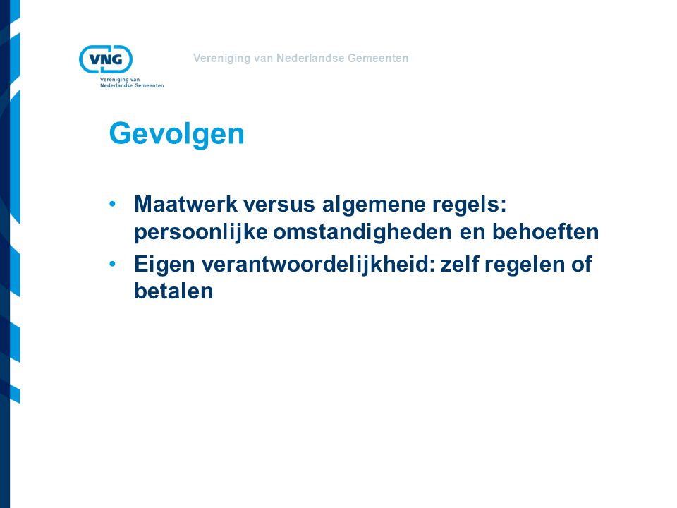 Vereniging van Nederlandse Gemeenten Gevolgen Maatwerk versus algemene regels: persoonlijke omstandigheden en behoeften Eigen verantwoordelijkheid: zelf regelen of betalen
