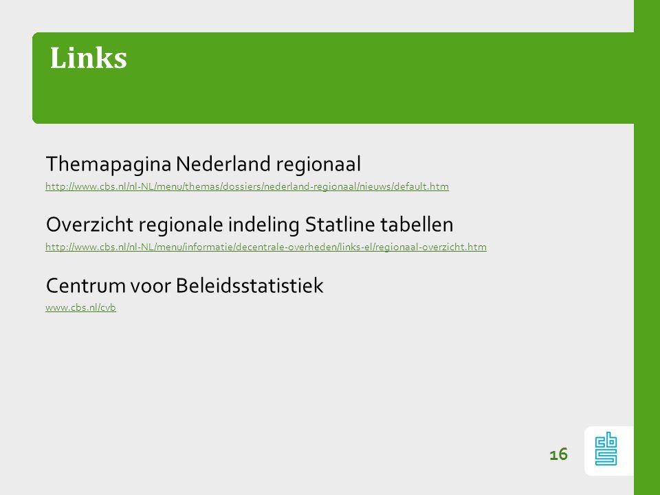 Links 16 Themapagina Nederland regionaal http://www.cbs.nl/nl-NL/menu/themas/dossiers/nederland-regionaal/nieuws/default.htm Overzicht regionale indeling Statline tabellen http://www.cbs.nl/nl-NL/menu/informatie/decentrale-overheden/links-el/regionaal-overzicht.htm Centrum voor Beleidsstatistiek www.cbs.nl/cvb