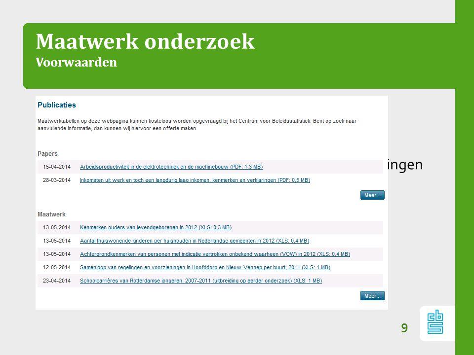 Maatwerk onderzoek Voorwaarden 9 –Aanvullend onderzoek –Betaald onderzoek –Geen beleidsmatige uitspraken en geen voorspellingen –Geen onthulling over personen of bedrijven –Altijd publiceren op www.cbs.nl/cvb