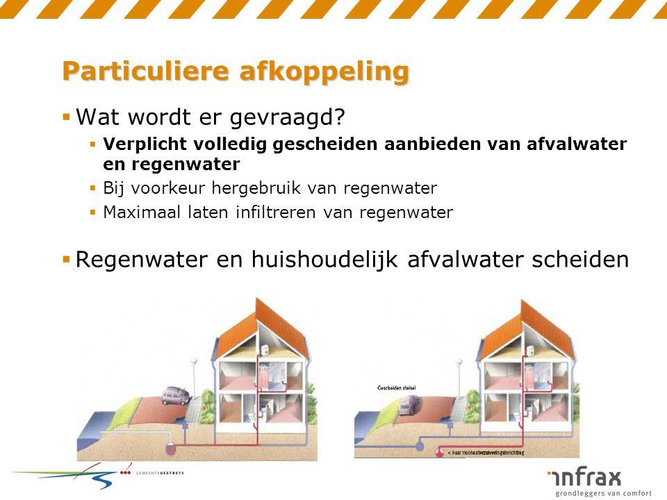 Particuliere afkoppeling  Wat wordt er gevraagd?  Verplicht volledig gescheiden aanbieden van afvalwater en regenwater  Bij voorkeur hergebruik van