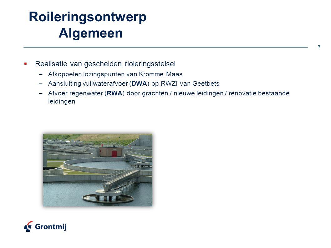  Realisatie van gescheiden rioleringsstelsel –Afkoppelen lozingspunten van Kromme Maas –Aansluiting vuilwaterafvoer (DWA) op RWZI van Geetbets –Afvoer regenwater (RWA) door grachten / nieuwe leidingen / renovatie bestaande leidingen 7 Roileringsontwerp Algemeen