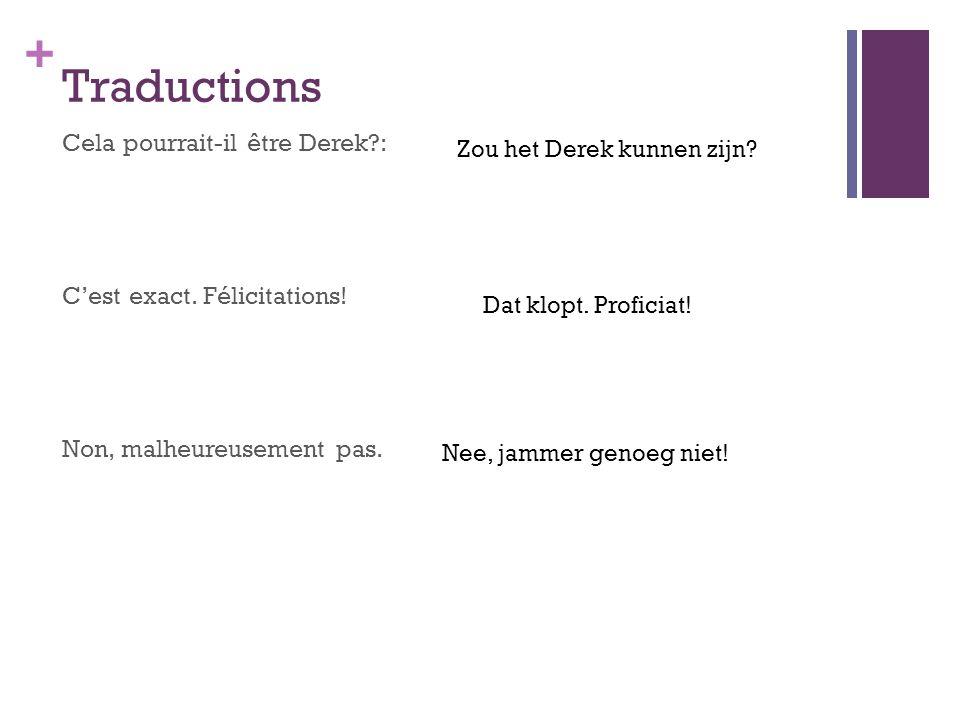 + Traductions Cela pourrait-il être Derek?: C'est exact. Félicitations! Non, malheureusement pas. Zou het Derek kunnen zijn? Dat klopt. Proficiat! Nee