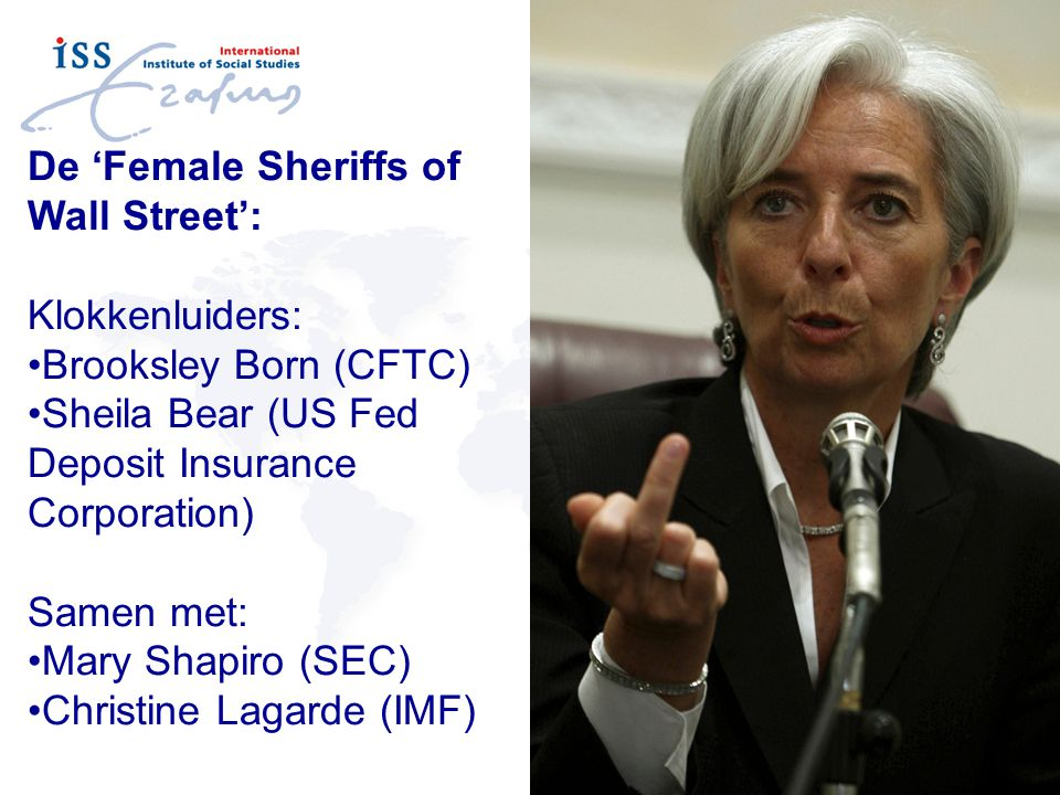 De 'Female Sheriffs of Wall Street': Klokkenluiders: Brooksley Born (CFTC) Sheila Bear (US Fed Deposit Insurance Corporation) Samen met: Mary Shapiro (SEC) Christine Lagarde (IMF)
