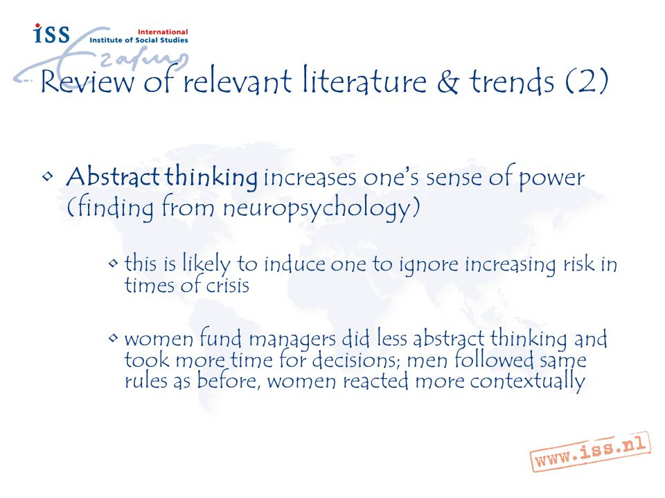 Review of relevant literature & trends (2) Abstract thinking increases one's sense of power (finding from neuropsychology) this is likely to induce one to ignore increasing risk in times of crisis women fund managers did less abstract thinking and took more time for decisions; men followed same rules as before, women reacted more contextually