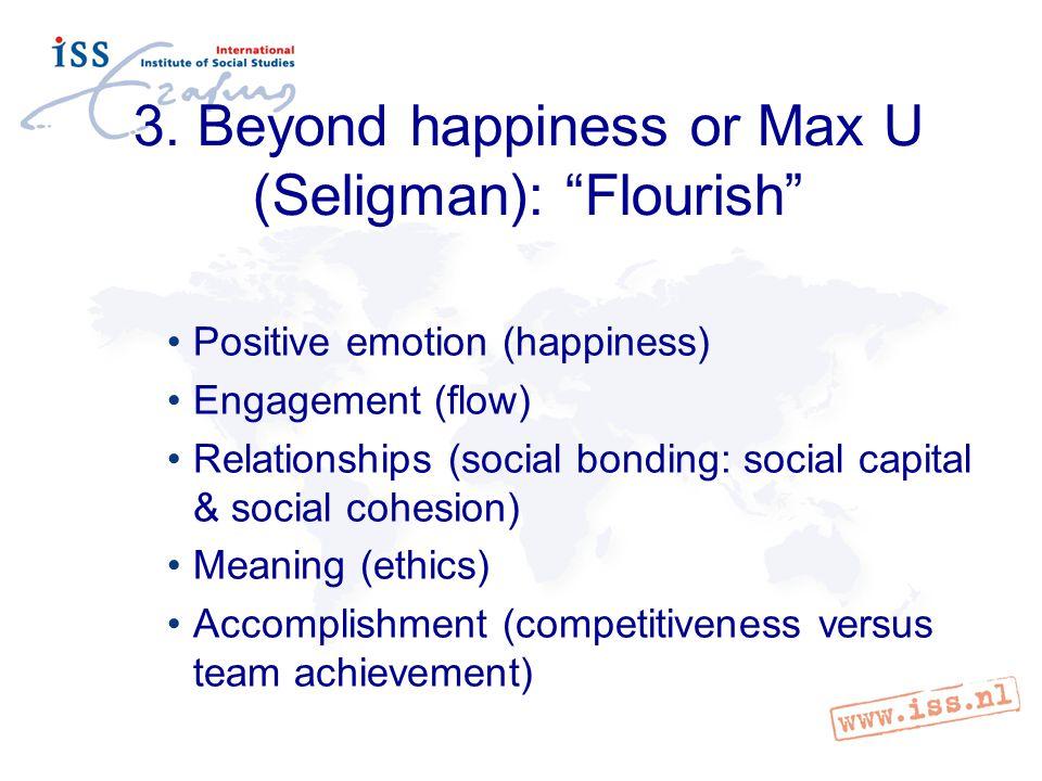 "3. Beyond happiness or Max U (Seligman): ""Flourish"" Positive emotion (happiness) Engagement (flow) Relationships (social bonding: social capital & soc"