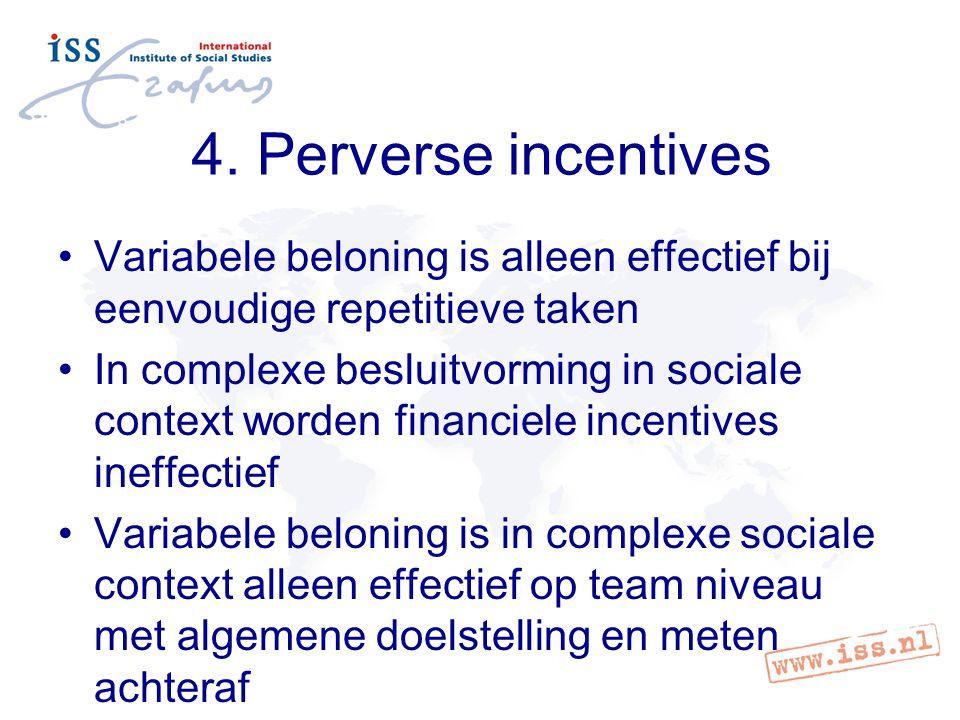 4. Perverse incentives Variabele beloning is alleen effectief bij eenvoudige repetitieve taken In complexe besluitvorming in sociale context worden fi
