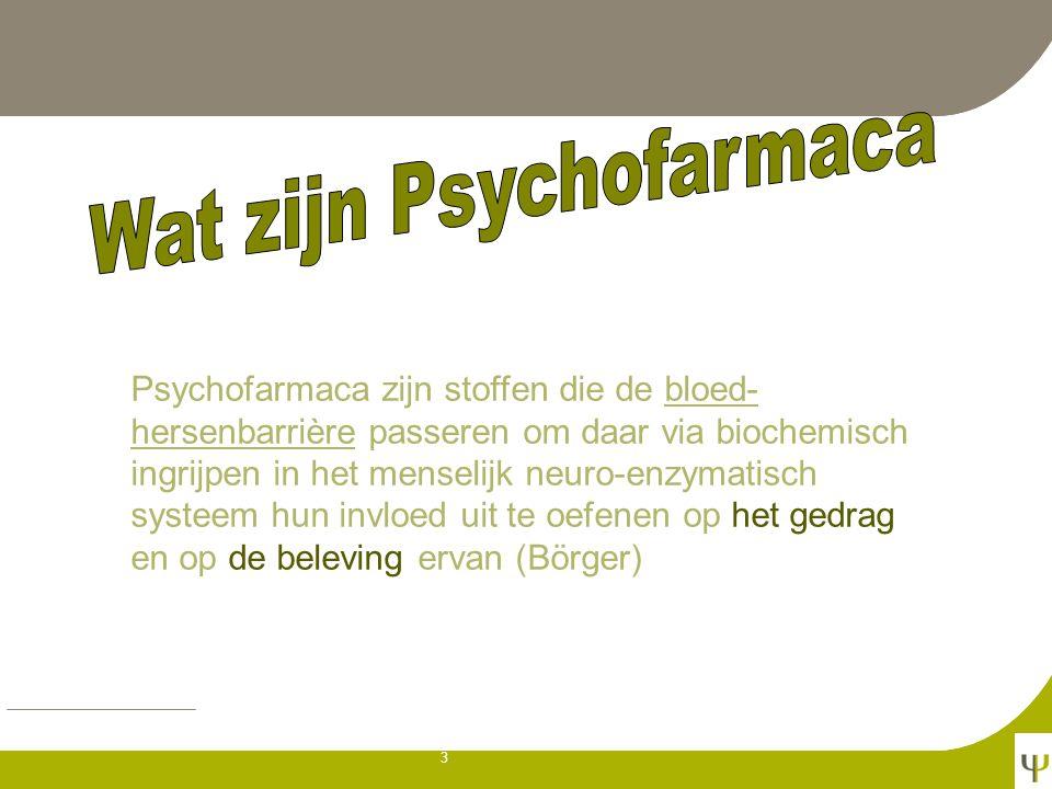 3 Psychofarmaca zijn stoffen die de bloed- hersenbarrière passeren om daar via biochemisch ingrijpen in het menselijk neuro-enzymatisch systeem hun invloed uit te oefenen op het gedrag en op de beleving ervan (Börger)