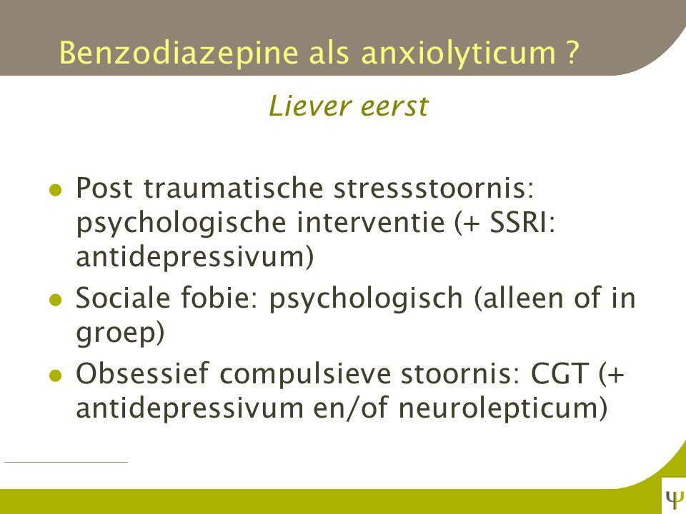 Benzodiazepine als anxiolyticum ? Liever eerst Gegeneraliseerde angststoornis: CGT en relaxatie Paniekstoornis: CGT (+ antidepressivum) Specifieke fob