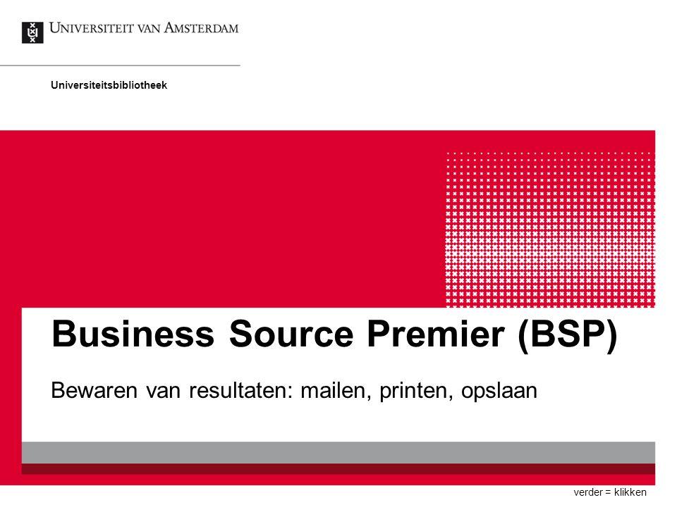 Business Source Premier (BSP) Bewaren van resultaten: mailen, printen, opslaan Universiteitsbibliotheek verder = klikken