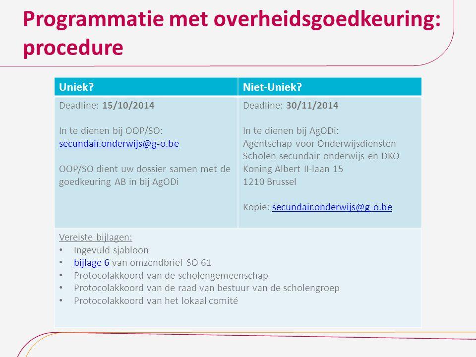 Programmatie met overheidsgoedkeuring: procedure Uniek?Niet-Uniek? Deadline: 15/10/2014 In te dienen bij OOP/SO: secundair.onderwijs@g-o.be OOP/SO die