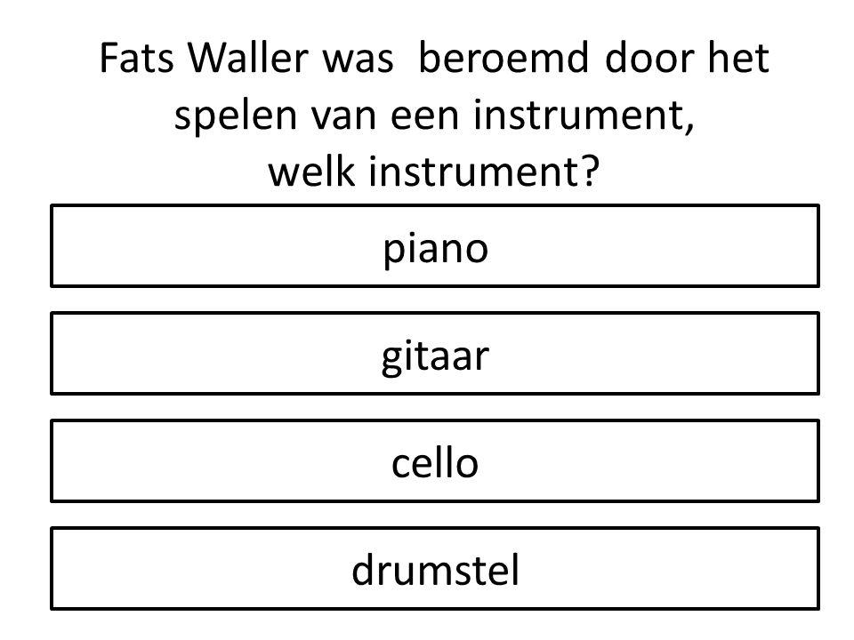 drumstel gitaar cello piano Fats Waller was beroemd door het spelen van een instrument, welk instrument?