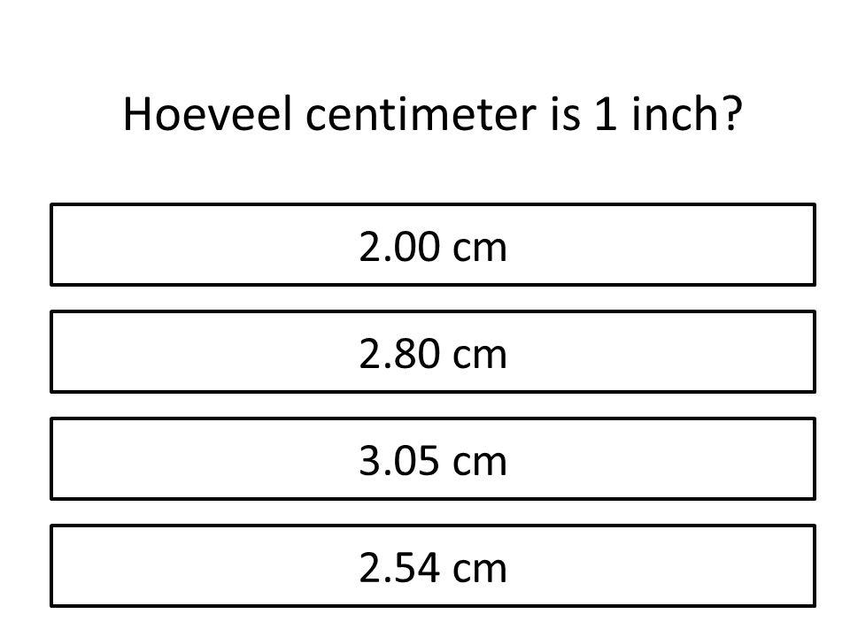2.00 cm 2.80 cm 3.05 cm 2.54 cm Hoeveel centimeter is 1 inch?
