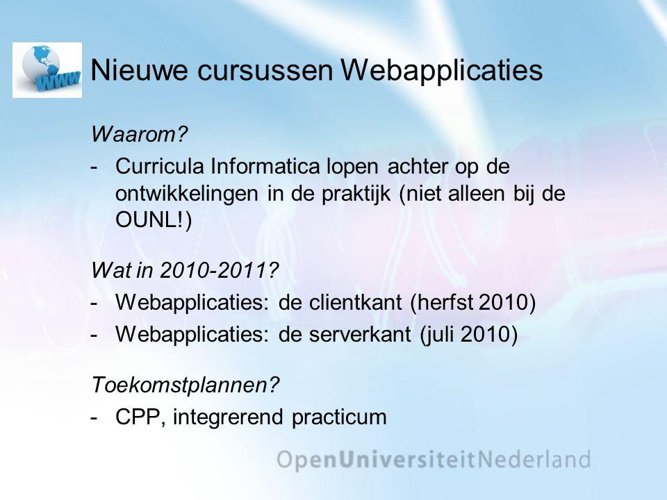 Nieuwe cursussen Webapplicaties Waarom? -Curricula Informatica lopen achter op de ontwikkelingen in de praktijk (niet alleen bij de OUNL!) Wat in 2010