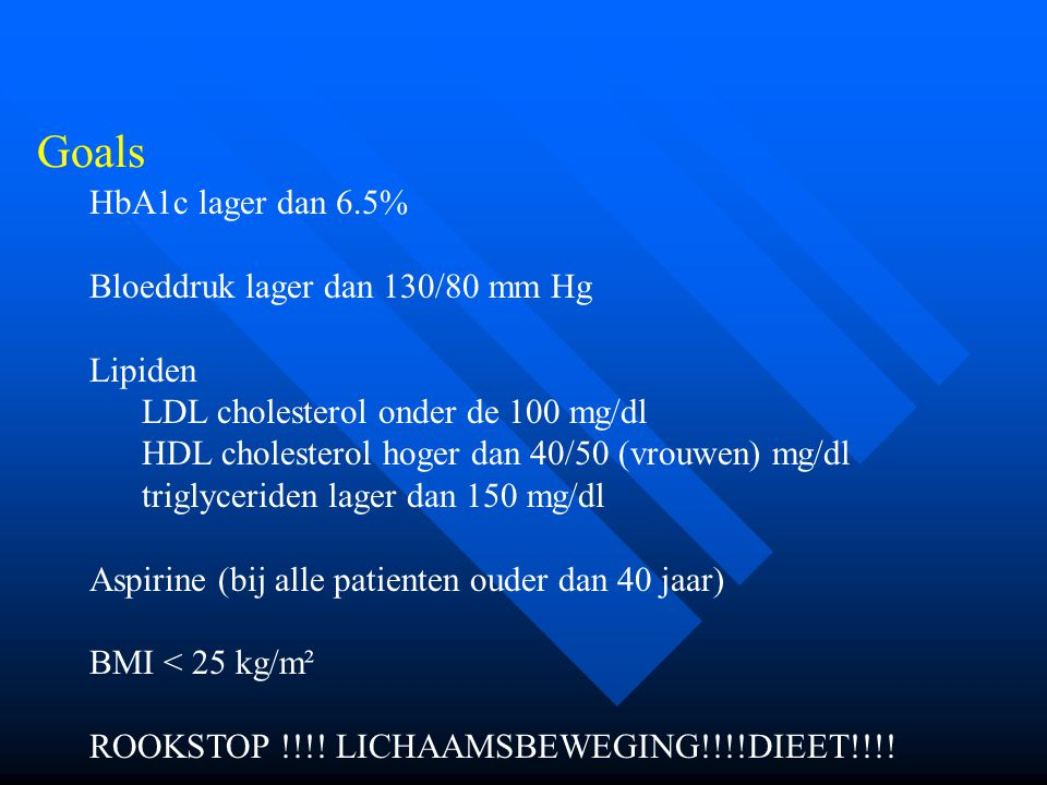 Goals HbA1c lager dan 6.5% Bloeddruk lager dan 130/80 mm Hg Lipiden LDL cholesterol onder de 100 mg/dl HDL cholesterol hoger dan 40/50 (vrouwen) mg/dl