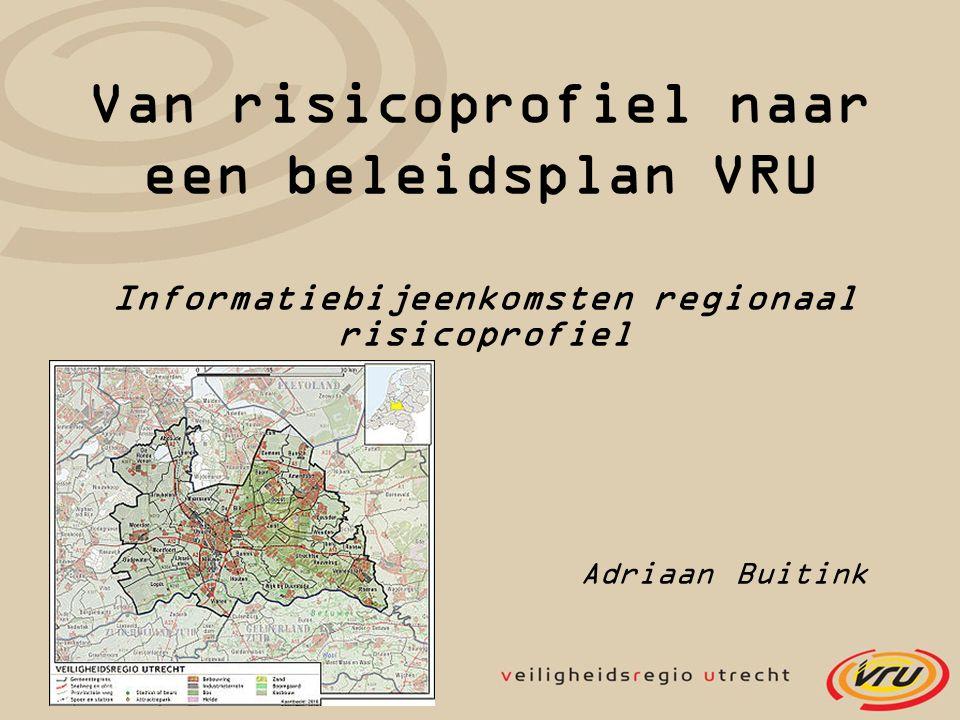 Van risicoprofiel naar een beleidsplan VRU Informatiebijeenkomsten regionaal risicoprofiel Adriaan Buitink