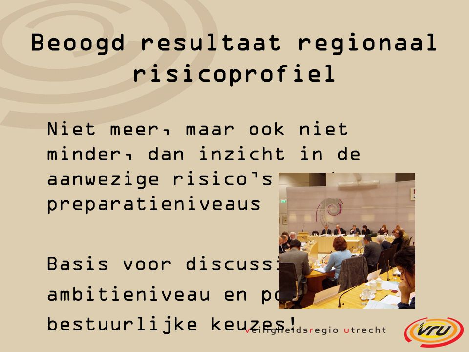 Beoogd resultaat regionaal risicoprofiel Niet meer, maar ook niet minder, dan inzicht in de aanwezige risico's en de preparatieniveaus Basis voor discussie over ambitieniveau en politiek- bestuurlijke keuzes!