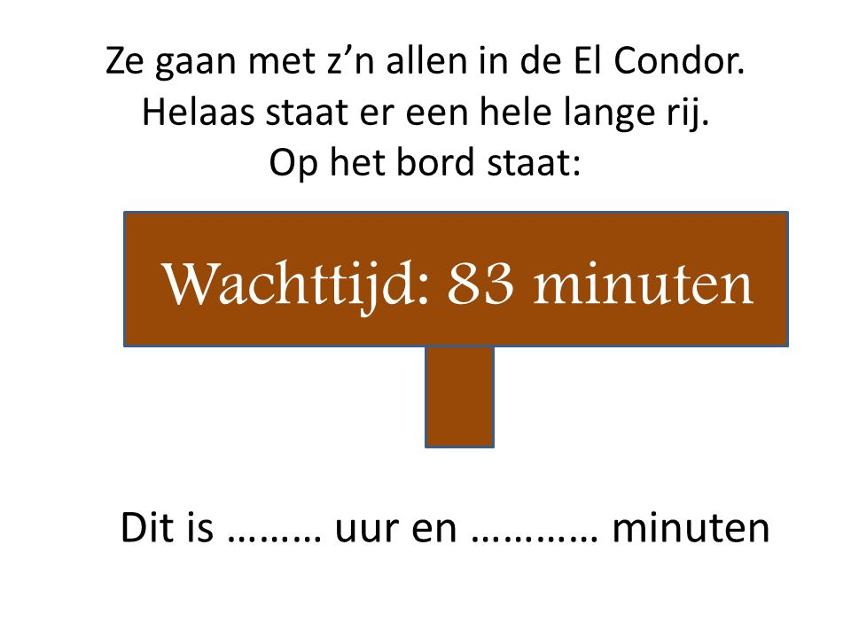 Ze gaan met z'n allen in de El Condor. Helaas staat er een hele lange rij. Op het bord staat: Wachttijd: 83 minuten Dit is ……… uur en ………… minuten
