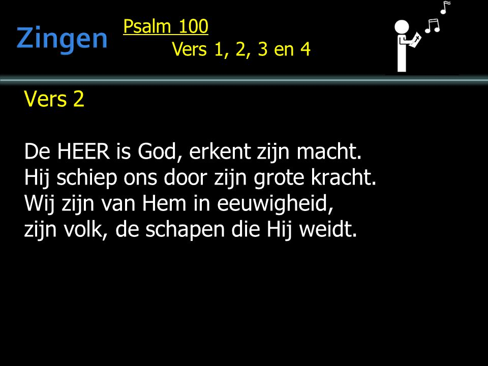 Psalm 100 Vers 1, 2, 3 en 4 Vers 2 De HEER is God, erkent zijn macht.